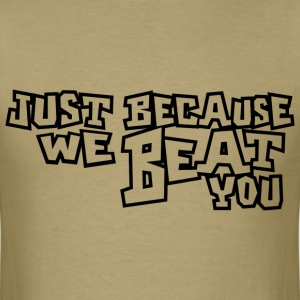Just Because We Beat You - Men's T-Shirt