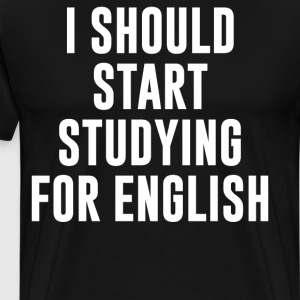 I Should Start Studying for English T Shirt T-Shirts - Men's Premium T-Shirt