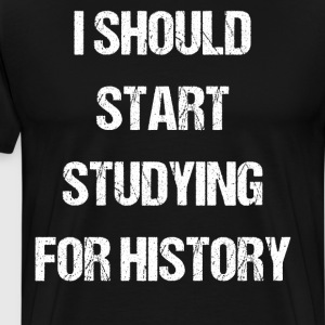 I Should Start Studying for History Student Shirt T-Shirts - Men's Premium T-Shirt