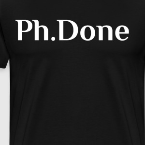 Ph.Done University Graduate Doctorate T-Shirt T-Shirts - Men's Premium T-Shirt