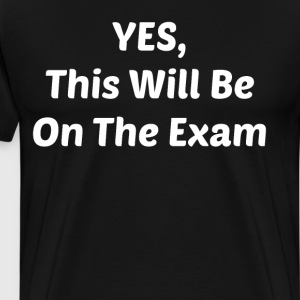 Yes This Will be On the Exam College T-Shirt T-Shirts - Men's Premium T-Shirt