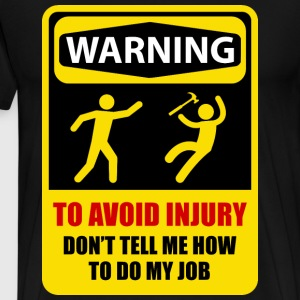 TO AVOID INJURY DON'T TELL ME HOW TO DO MY JOB - Men's Premium T-Shirt