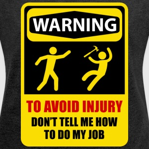 TO AVOID INJURY DON'T TELL ME HOW TO DO MY JOB - Women's Roll Cuff T-Shirt