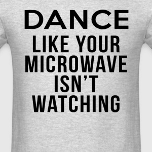Dance Like Your Microwave Isnt Watching T-shirt - Men's T-Shirt