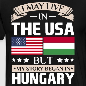 May Live in USA Story Began in Hungary Flag Shirt T-Shirts - Men's Premium T-Shirt