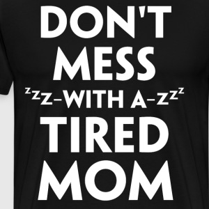 Don't Mess with a Tired Mom Sleepy T-Shirt T-Shirts - Men's Premium T-Shirt