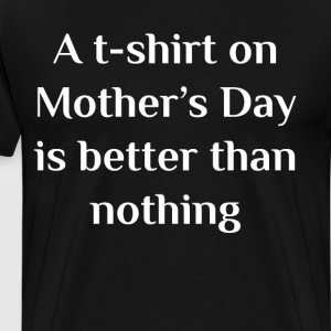 A T-Shirt on Mother's Day is Better than Nothing  T-Shirts - Men's Premium T-Shirt