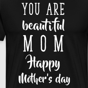 You are Beautiful Mom Happy Mother's Day T-Shirt T-Shirts - Men's Premium T-Shirt