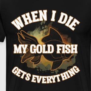 When I Die My Goldfish gets Everything T-Shirt T-Shirts - Men's Premium T-Shirt