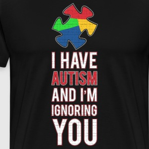 I have Autism and I'm Ignoring You Awareness Shirt T-Shirts - Men's Premium T-Shirt