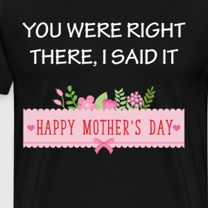 You Were Right There I Said It Happy Mother's Day T-Shirts - Men's Premium T-Shirt