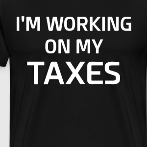 I'm Working on My Taxes Income Tax T-Shirt T-Shirts - Men's Premium T-Shirt