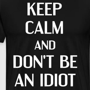 Keep Calm and Don't be an Idiot Insult T-Shirt T-Shirts - Men's Premium T-Shirt