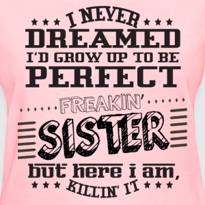 I'd Grow Up To Be A Perfect Freakin' Sister T-Shirts - Women's T-Shirt