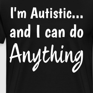 I'm Autistic and I Can Do Anything Confidence  T-Shirts - Men's Premium T-Shirt