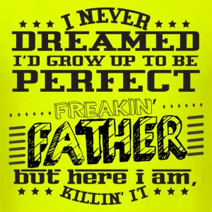 I'd Grow Up To Be A Perfect Freakin' Father T-Shirts - Men's T-Shirt
