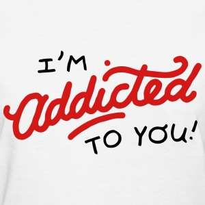 I'm Addicted to you! T-Shirts - Women's T-Shirt