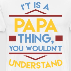 IT'S PAPA THING,YOU WOULDN'T UNDERSTAND,YOU WOULDN - Men's Premium T-Shirt