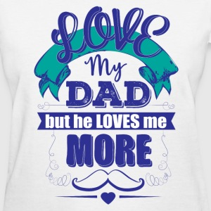 LOVE MY DAD BUT HE LOVES ME MORE T-Shirts - Women's T-Shirt