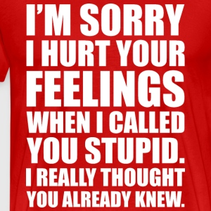 I'M SORRY I HURT YOUR FEELINGS... - Men's Premium T-Shirt