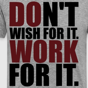 Don't Wish For It. Work For It. T-Shirts - Men's Premium T-Shirt