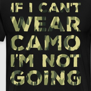 If I Can't Wear Camo I'm Not Going Military Shirt T-Shirts - Men's Premium T-Shirt