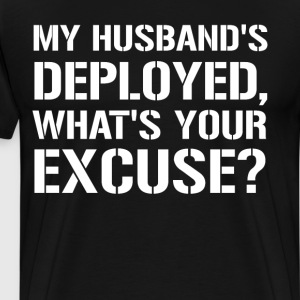 My Husband's Deployed What's Your Excuse Military  T-Shirts - Men's Premium T-Shirt