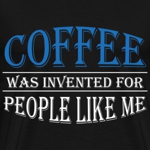 Coffee was invented for people like me T-Shirts - Men's Premium T-Shirt