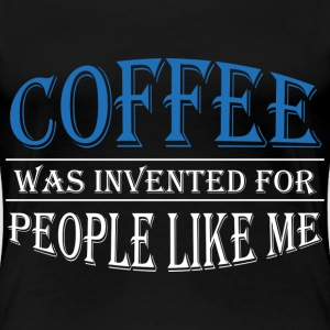 Coffee was invented for people like me T-Shirts - Women's Premium T-Shirt