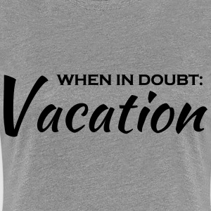 When in doubt: Vacation T-Shirts - Women's Premium T-Shirt