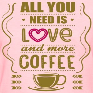 All You Need Is Love and More Coffee T-Shirts - Women's T-Shirt