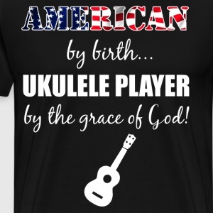 American by Birth Ukulele Player Grace of God  T-Shirts - Men's Premium T-Shirt