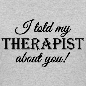 I told my therapist about you T-Shirts - Women's 50/50 T-Shirt