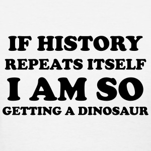 If history repeats itself I am so getting a dino T-Shirts - Women's T-Shirt