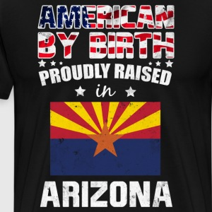 American by Birth Proudly Raised in Arizona Flag  T-Shirts - Men's Premium T-Shirt