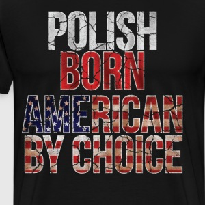 Polish Born American by Choice National Flag Shirt T-Shirts - Men's Premium T-Shirt