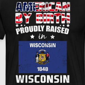 American by Birth Proudly Raised in Wisconsin Flag T-Shirts - Men's Premium T-Shirt