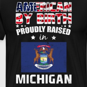 American by Birth Proudly Raised in Michigan Flag  T-Shirts - Men's Premium T-Shirt