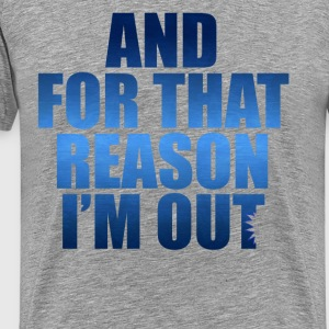 And For That Reason I'm Out T-Shirts - Men's Premium T-Shirt