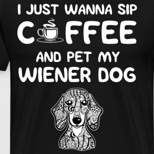 Just Wanna Sip Coffee and Pet My Wiener Dog Shirt T-Shirts - Men's Premium T-Shirt