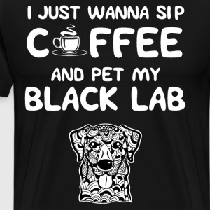 Just Wanna Sip Coffee and Pet My Black Lab T-Shirt T-Shirts - Men's Premium T-Shirt