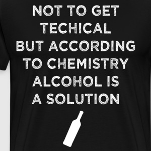 According to Chemistry Alcohol is Solution Shirt T-Shirts - Men's Premium T-Shirt