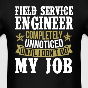 Field Service Engineer Unnoticed Until I Don't Do  T-Shirts - Men's T-Shirt