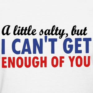 A Little Salty But I Can't Get Enough of You T-Shirts - Women's T-Shirt