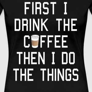 First I Drink the Coffee, Then I Do the Things - Women's Premium T-Shirt
