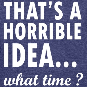 thats a horrible idea what time T-Shirts - Unisex Tri-Blend T-Shirt by American Apparel