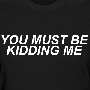 You must be kidding me T-Shirts - Women's T-Shirt
