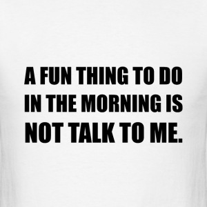 Fun Thing Morning Not Talk - Men's T-Shirt