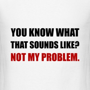 Sounds Like Not My Problem - Men's T-Shirt