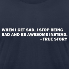 When I get sad I stop being sad and be awesome instead. - True story